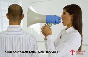 ATASI KARYAWAN YANG TIDAK PRODUKTIF - CORPORATE TRAINING INDONESIA